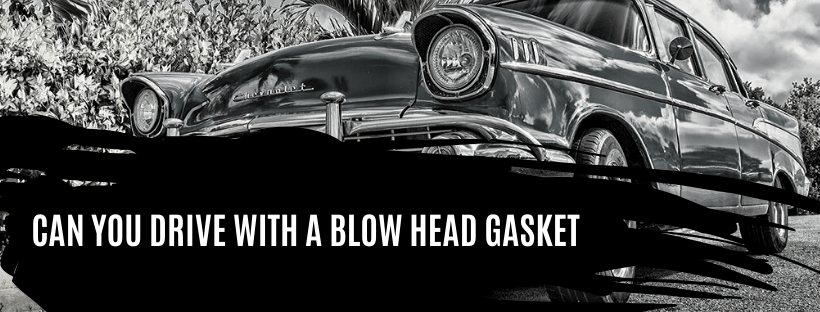 CAN YOU DRIVE WITH A BLOW HEAD GASKET
